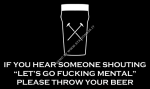 """If you hear someone shouting """"Let's go fucking mental"""" please throw your beer"""